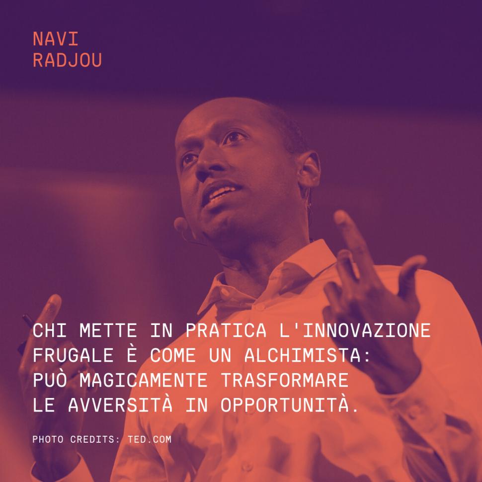 Chi mette in pratica l'innovazione frugale è come un alchimista: può magicamente trasformare le avversità in opportunità. – Navi Radjou
