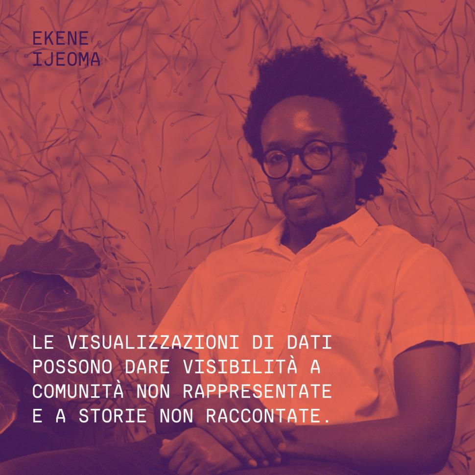 """""""Le visualizzazioni di dati possono dare visibilità a comunità non rappresentate e a storie non raccontate."""" Ekene Ijeoma"""
